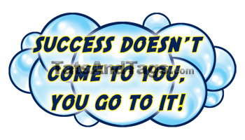 Success Doesn't Come To You, You Go To It!