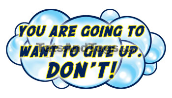 You Are Going To Want To Give Up. Don't!